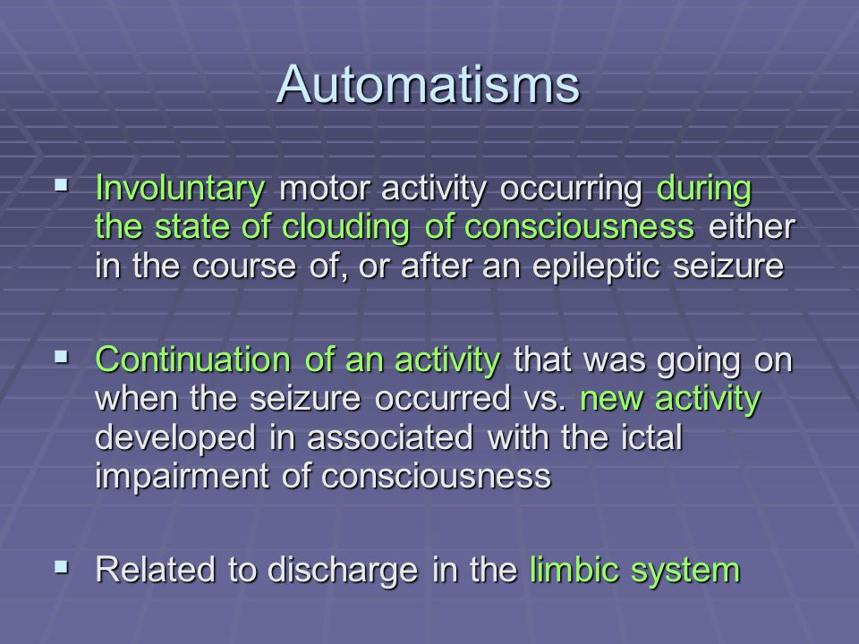 Automatisms  Involuntary motor activity occurring during the state of clouding of consciousness either in the course of, or after an epileptic seizur