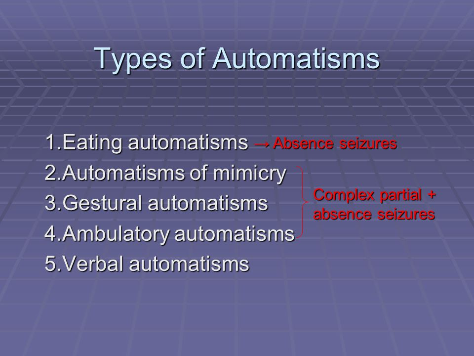 Types of Automatisms 1.Eating automatisms 2.Automatisms of mimicry 3.Gestural automatisms 4.Ambulatory automatisms 5.Verbal automatisms → Absence seiz