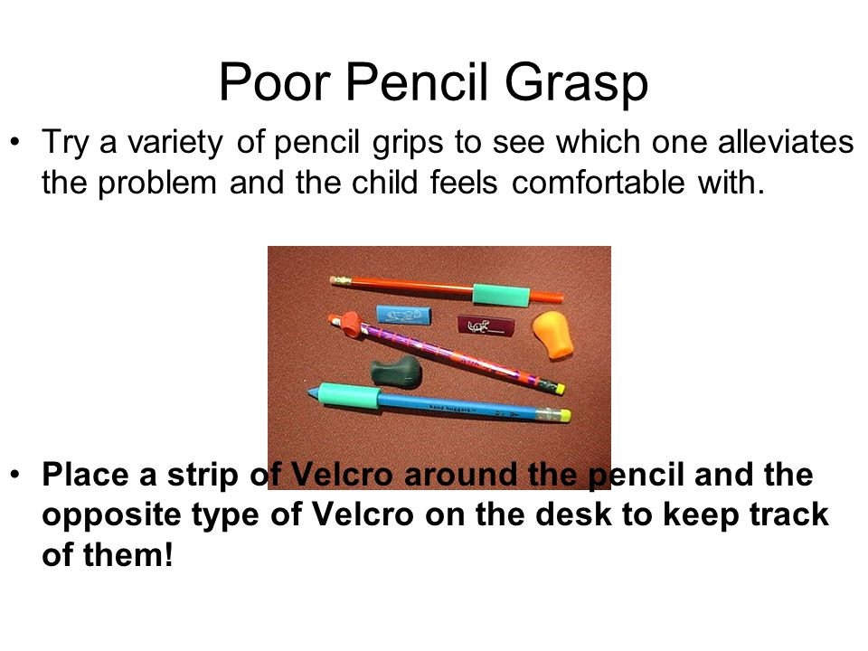 Poor Pencil Grasp Try a variety of pencil grips to see which one alleviates the problem and the child feels comfortable with.