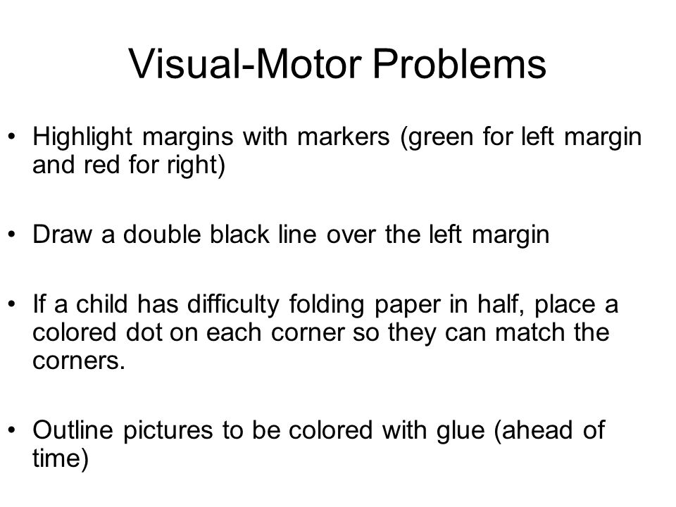 Visual-Motor Problems Highlight margins with markers (green for left margin and red for right) Draw a double black line over the left margin If a child has difficulty folding paper in half, place a colored dot on each corner so they can match the corners.