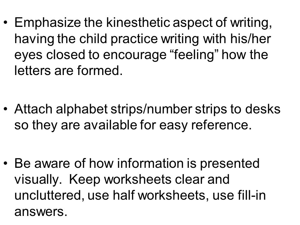 Emphasize the kinesthetic aspect of writing, having the child practice writing with his/her eyes closed to encourage feeling how the letters are formed.