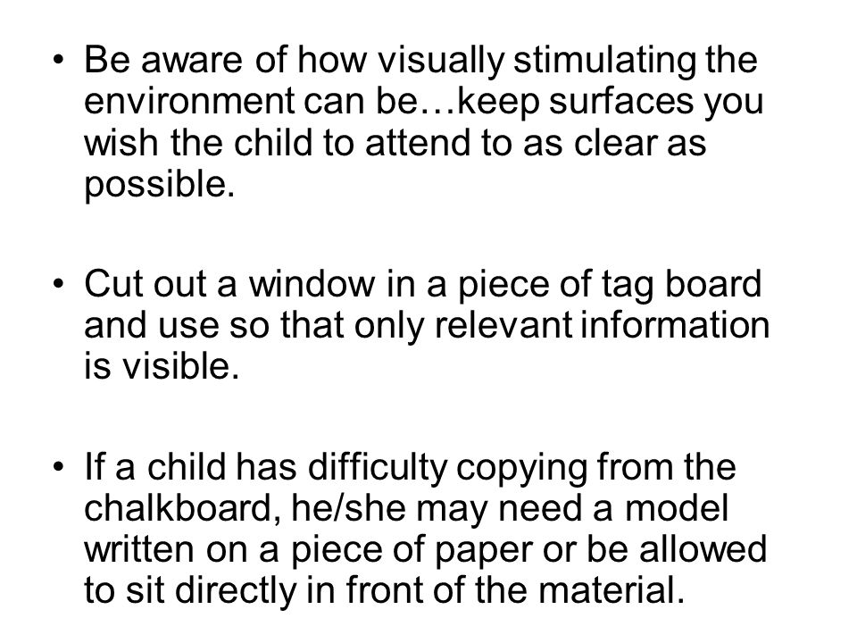 Be aware of how visually stimulating the environment can be…keep surfaces you wish the child to attend to as clear as possible.