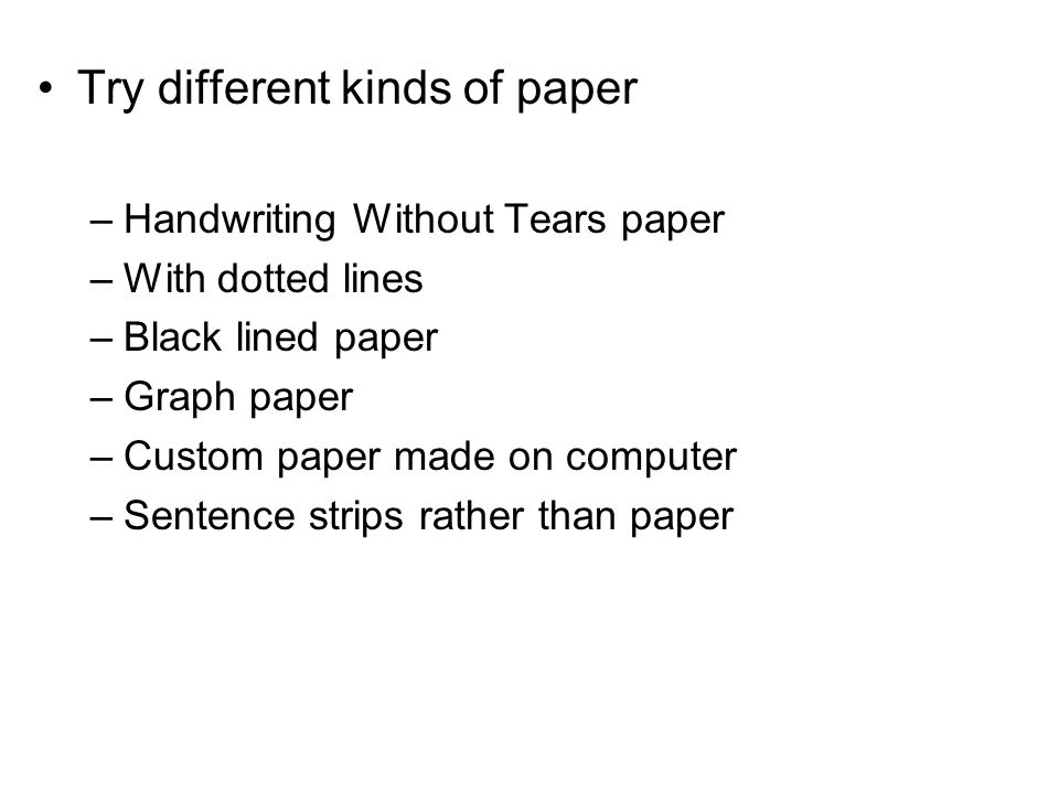 Try different kinds of paper –Handwriting Without Tears paper –With dotted lines –Black lined paper –Graph paper –Custom paper made on computer –Sentence strips rather than paper