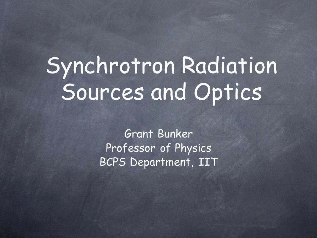 Grant Bunker Professor of Physics BCPS Department, IIT Synchrotron Radiation Sources and Optics