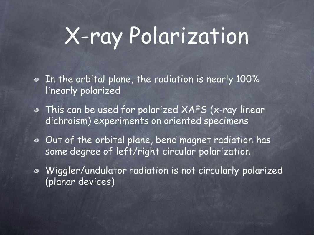 In the orbital plane, the radiation is nearly 100% linearly polarized This can be used for polarized XAFS (x-ray linear dichroism) experiments on orie