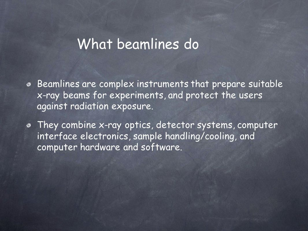 Beamlines are complex instruments that prepare suitable x-ray beams for experiments, and protect the users against radiation exposure. They combine x-