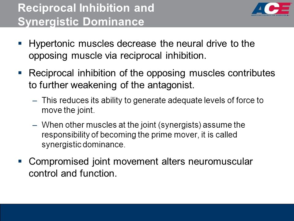 Reciprocal Inhibition and Synergistic Dominance  Hypertonic muscles decrease the neural drive to the opposing muscle via reciprocal inhibition.  Rec