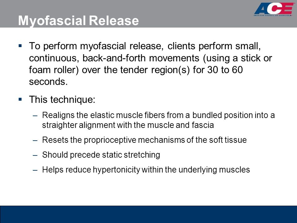 Myofascial Release  To perform myofascial release, clients perform small, continuous, back-and-forth movements (using a stick or foam roller) over th
