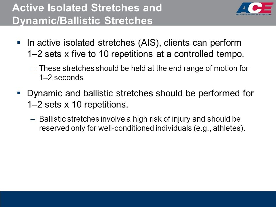 Active Isolated Stretches and Dynamic/Ballistic Stretches  In active isolated stretches (AIS), clients can perform 1–2 sets x five to 10 repetitions