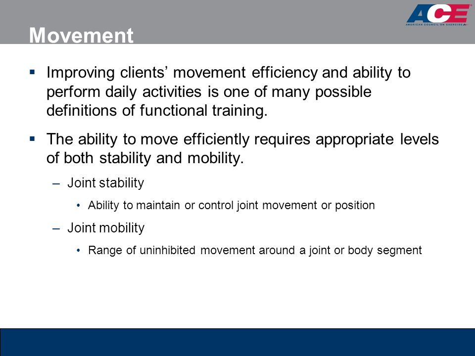 Movement  Improving clients' movement efficiency and ability to perform daily activities is one of many possible definitions of functional training.