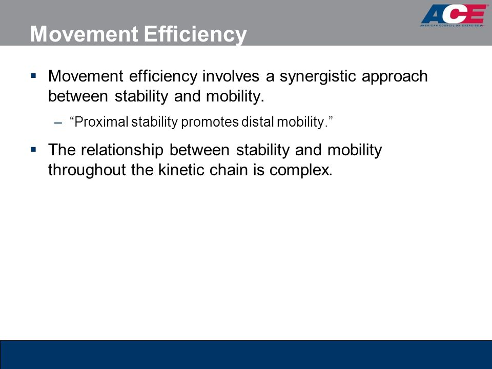 """Movement Efficiency  Movement efficiency involves a synergistic approach between stability and mobility. –""""Proximal stability promotes distal mobilit"""