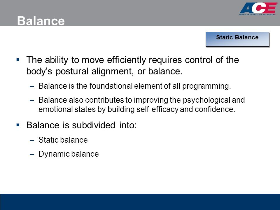 Balance  The ability to move efficiently requires control of the body's postural alignment, or balance. –Balance is the foundational element of all p