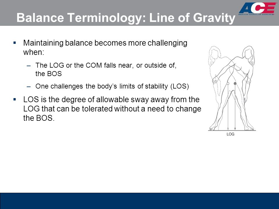  Maintaining balance becomes more challenging when: –The LOG or the COM falls near, or outside of, the BOS –One challenges the body's limits of stabi