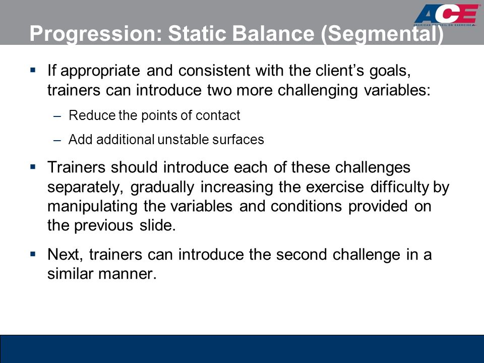 Progression: Static Balance (Segmental)  If appropriate and consistent with the client's goals, trainers can introduce two more challenging variables