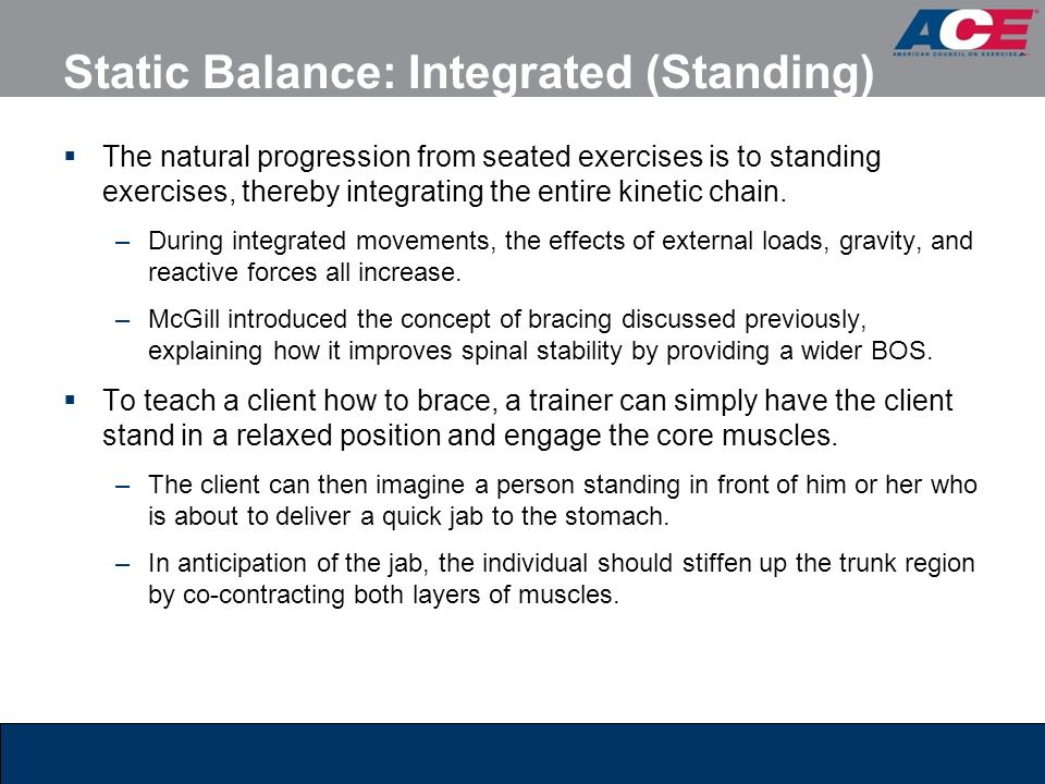 Static Balance: Integrated (Standing)  The natural progression from seated exercises is to standing exercises, thereby integrating the entire kinetic