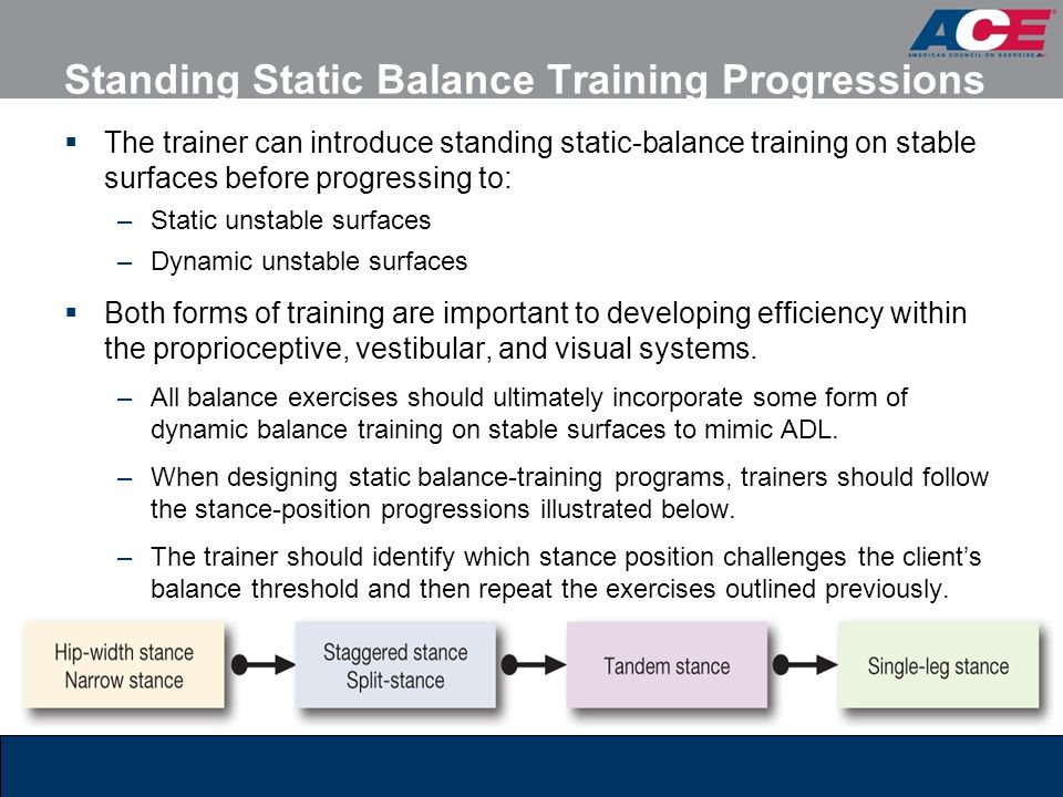 Standing Static Balance Training Progressions  The trainer can introduce standing static-balance training on stable surfaces before progressing to: –