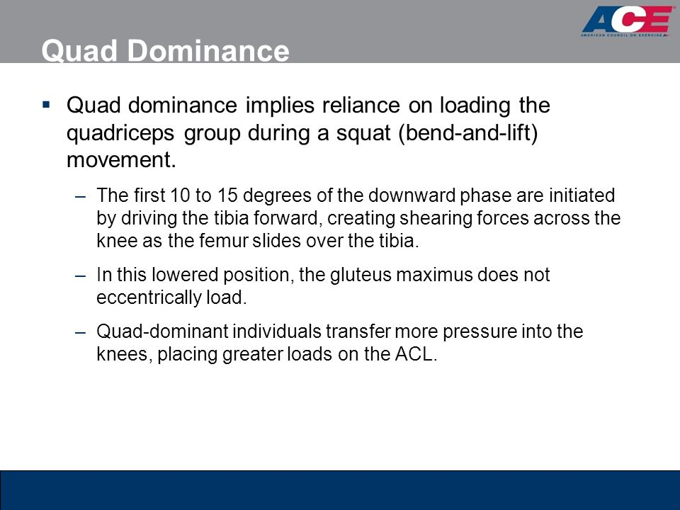 Quad Dominance  Quad dominance implies reliance on loading the quadriceps group during a squat (bend-and-lift) movement. –The first 10 to 15 degrees