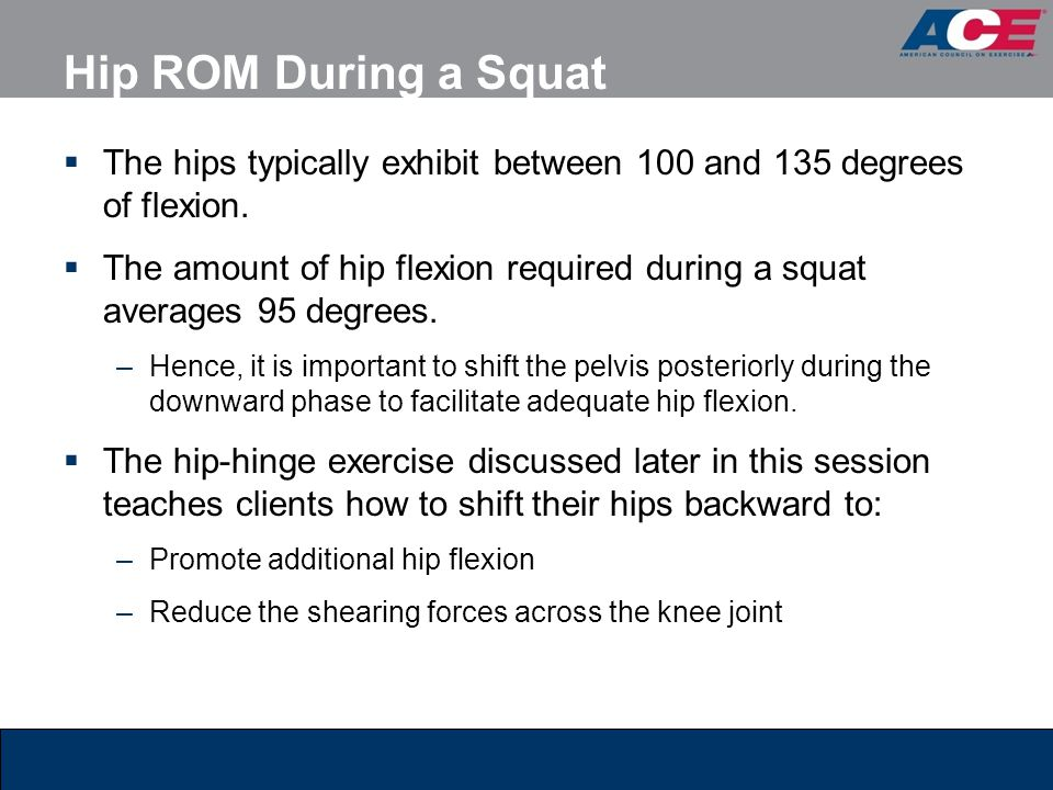 Hip ROM During a Squat  The hips typically exhibit between 100 and 135 degrees of flexion.  The amount of hip flexion required during a squat averag