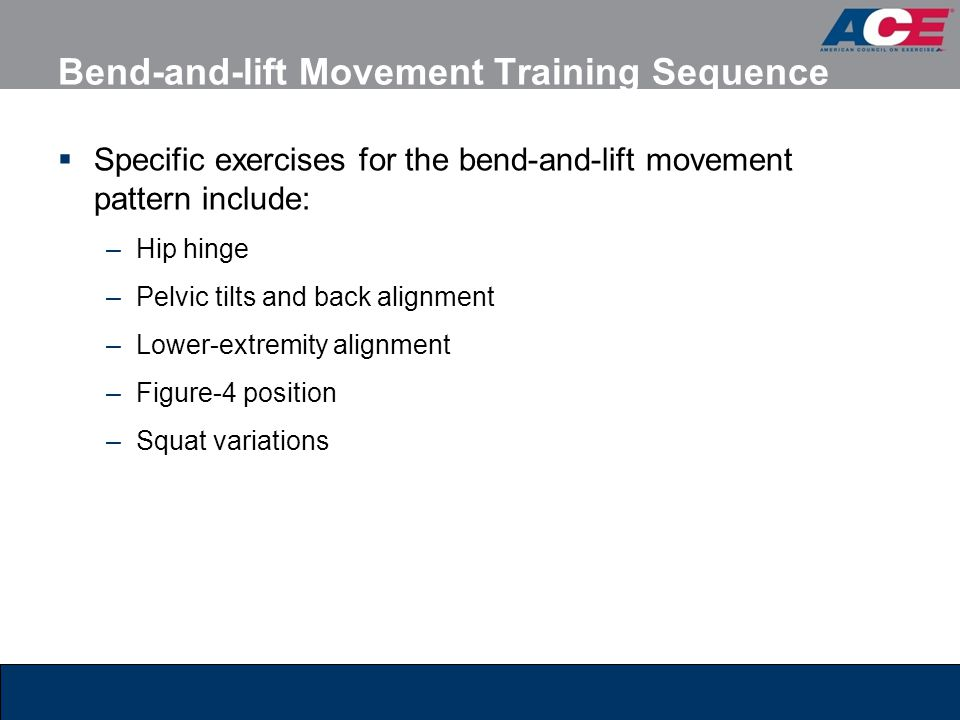 Bend-and-lift Movement Training Sequence  Specific exercises for the bend-and-lift movement pattern include: –Hip hinge –Pelvic tilts and back alignm