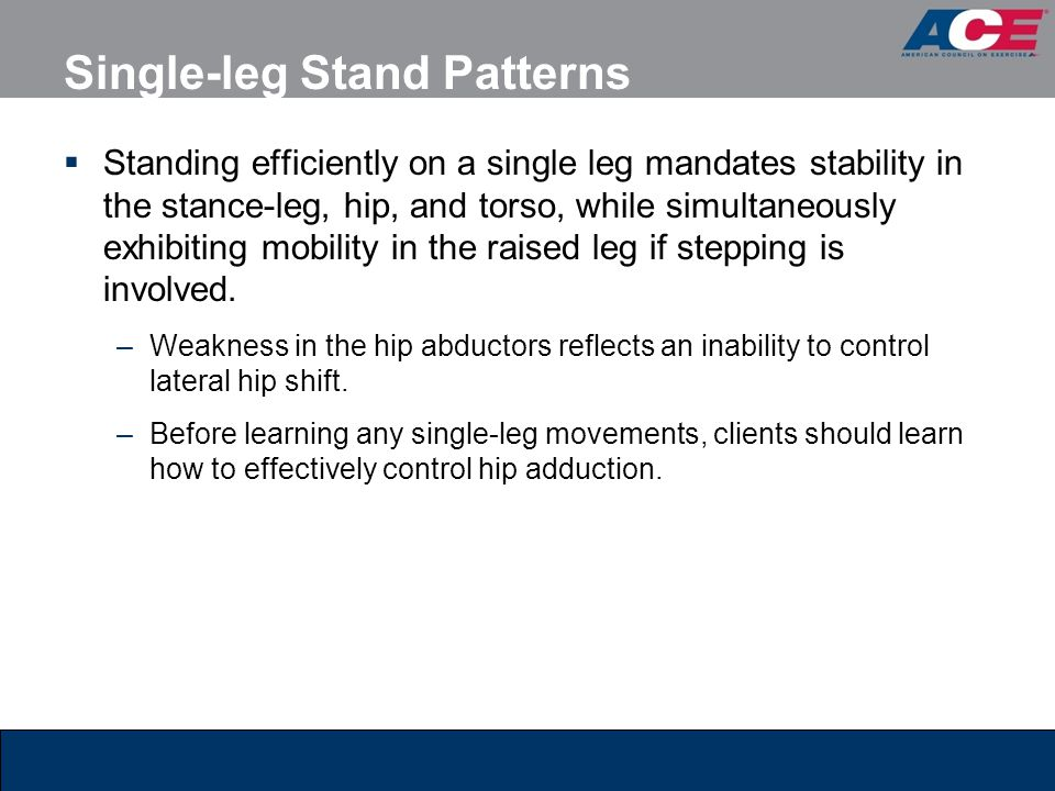 Single-leg Stand Patterns  Standing efficiently on a single leg mandates stability in the stance-leg, hip, and torso, while simultaneously exhibiting