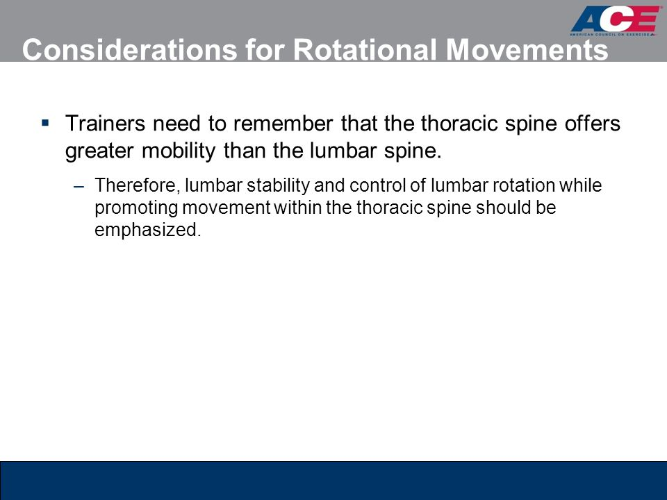 Considerations for Rotational Movements  Trainers need to remember that the thoracic spine offers greater mobility than the lumbar spine. –Therefore,