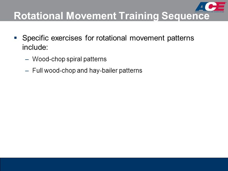Rotational Movement Training Sequence  Specific exercises for rotational movement patterns include: –Wood-chop spiral patterns –Full wood-chop and ha