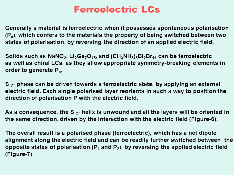 Ferroelectric LCs Generally a material is ferroelectric when it possesses spontaneous polarisation (P s ), which confers to the materials the property of being switched between two states of polarisation, by reversing the direction of an applied electric field.