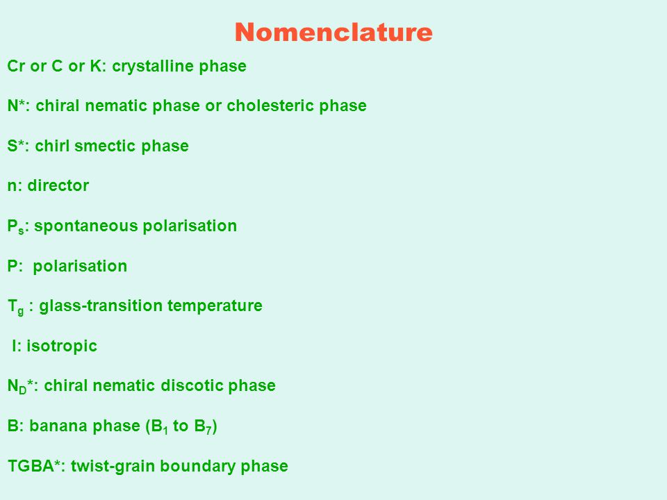 Nomenclature Cr or C or K: crystalline phase N*: chiral nematic phase or cholesteric phase S*: chirl smectic phase n: director P s : spontaneous polarisation P: polarisation T g : glass-transition temperature I: isotropic N D *: chiral nematic discotic phase B: banana phase (B 1 to B 7 ) TGBA*: twist-grain boundary phase