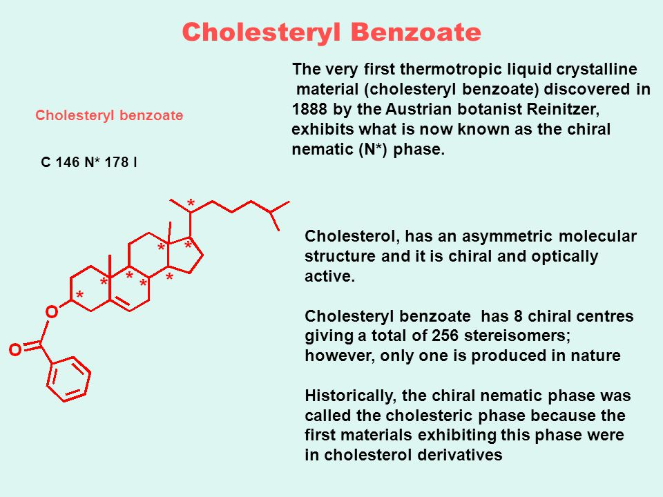 Cholesteryl Benzoate The very first thermotropic liquid crystalline material (cholesteryl benzoate) discovered in 1888 by the Austrian botanist Reinitzer, exhibits what is now known as the chiral nematic (N*) phase.