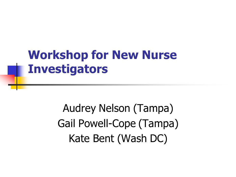 Workshop for New Nurse Investigators Audrey Nelson (Tampa) Gail Powell-Cope (Tampa) Kate Bent (Wash DC)