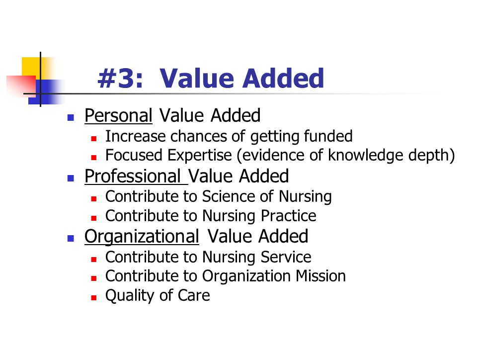 #3: Value Added Personal Value Added Increase chances of getting funded Focused Expertise (evidence of knowledge depth) Professional Value Added Contribute to Science of Nursing Contribute to Nursing Practice Organizational Value Added Contribute to Nursing Service Contribute to Organization Mission Quality of Care