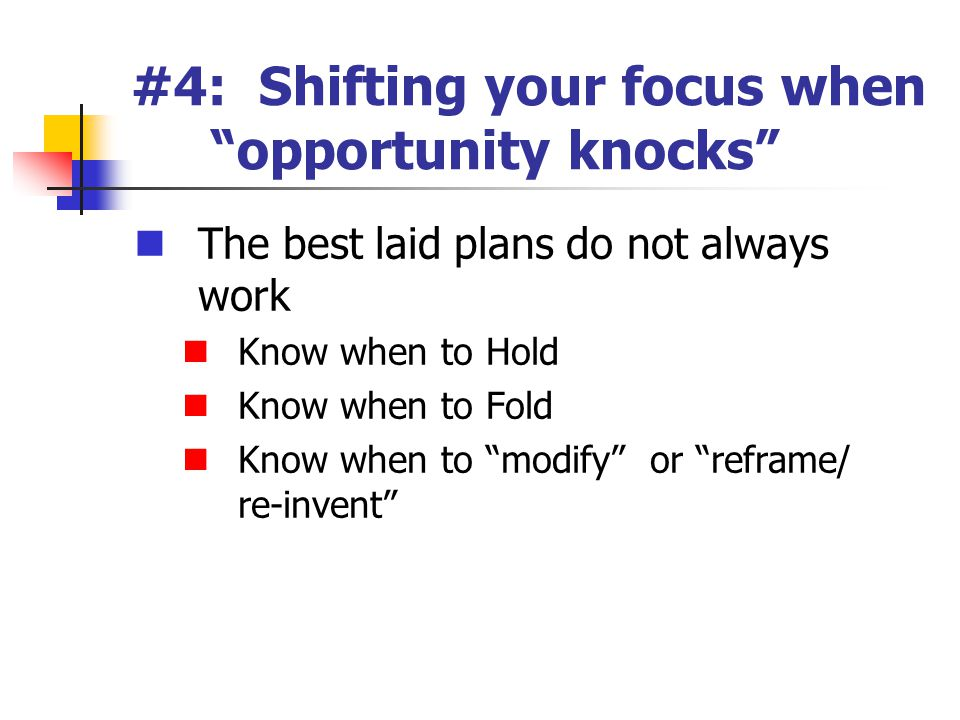 #4: Shifting your focus when opportunity knocks The best laid plans do not always work Know when to Hold Know when to Fold Know when to modify or reframe/ re-invent