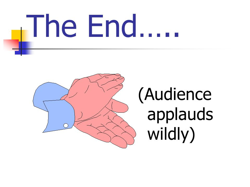 The End….. (Audience applauds wildly)
