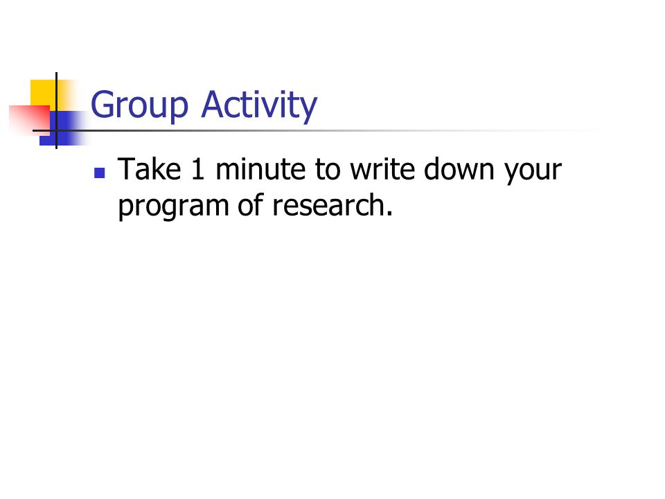 Group Activity Take 1 minute to write down your program of research.