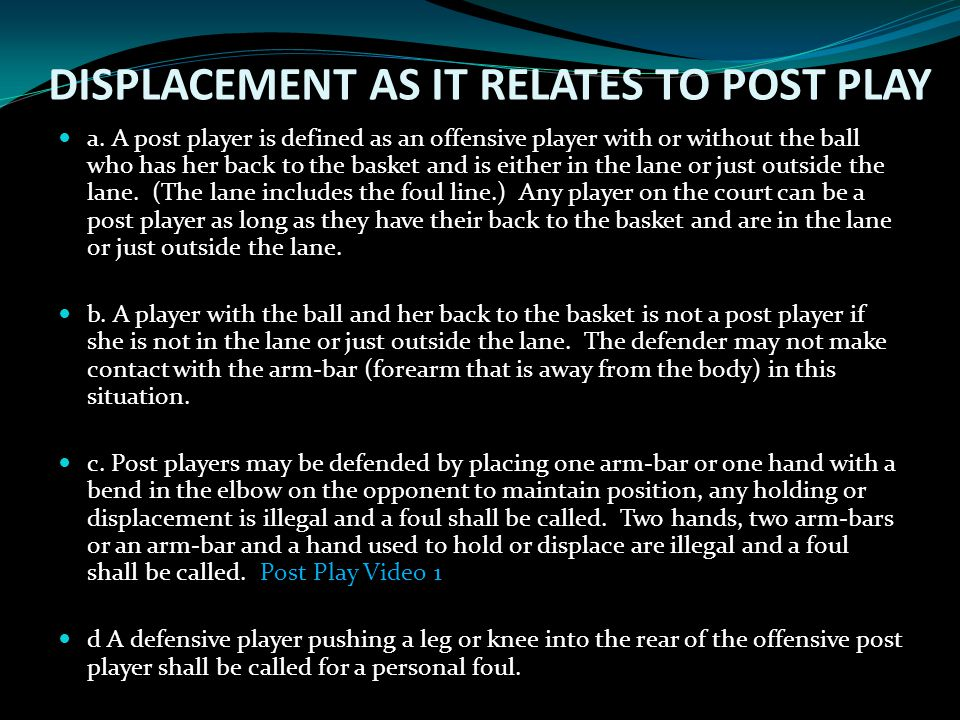 DISPLACEMENT AS IT RELATES TO POST PLAY a. A post player is defined as an offensive player with or without the ball who has her back to the basket and