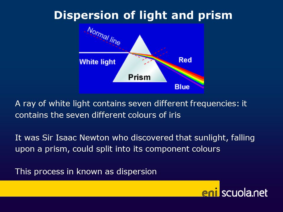 Dispersion of light and prism A ray of white light contains seven different frequencies: it contains the seven different colours of iris It was Sir Isaac Newton who discovered that sunlight, falling upon a prism, could split into its component colours This process in known as dispersion