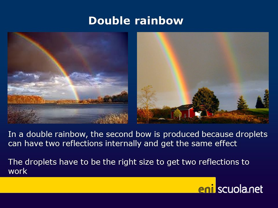Double rainbow In a double rainbow, the second bow is produced because droplets can have two reflections internally and get the same effect The droplets have to be the right size to get two reflections to work