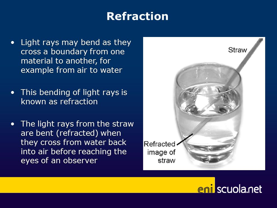 Refraction Light rays may bend as they cross a boundary from one material to another, for example from air to waterLight rays may bend as they cross a boundary from one material to another, for example from air to water This bending of light rays is known as refractionThis bending of light rays is known as refraction The light rays from the straw are bent (refracted) when they cross from water back into air before reaching the eyes of an observerThe light rays from the straw are bent (refracted) when they cross from water back into air before reaching the eyes of an observer