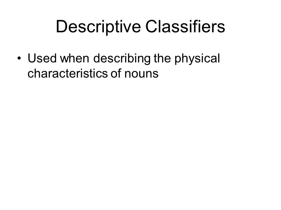 Descriptive Classifiers Used when describing the physical characteristics of nouns