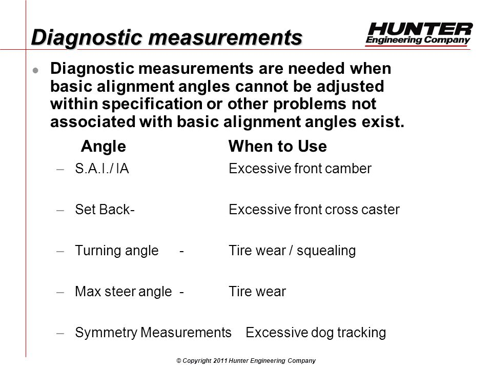 © Copyright 2011 Hunter Engineering Company Diagnostic measurements Diagnostic measurements are needed when basic alignment angles cannot be adjusted within specification or other problems not associated with basic alignment angles exist.