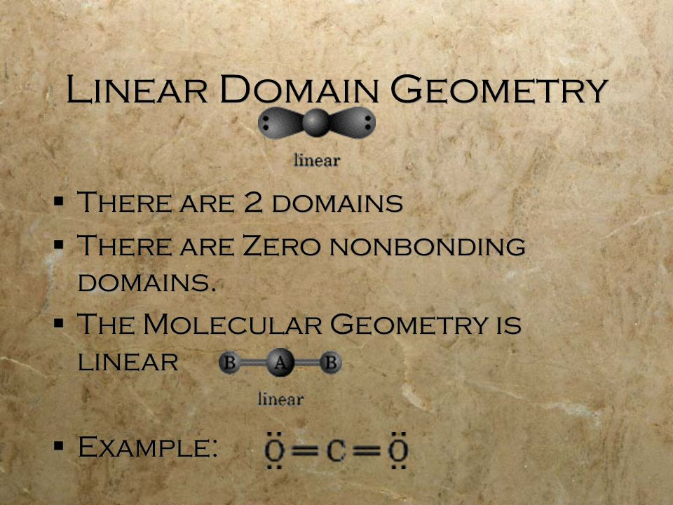 Linear Domain Geometry  There are 2 domains  There are Zero nonbonding domains.  The Molecular Geometry is linear  Example:  There are 2 domains