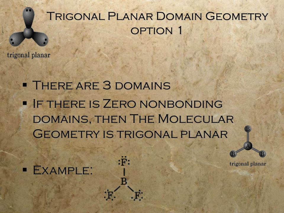 Trigonal Planar Domain Geometry option 1  There are 3 domains  If there is Zero nonbonding domains, then The Molecular Geometry is trigonal planar 