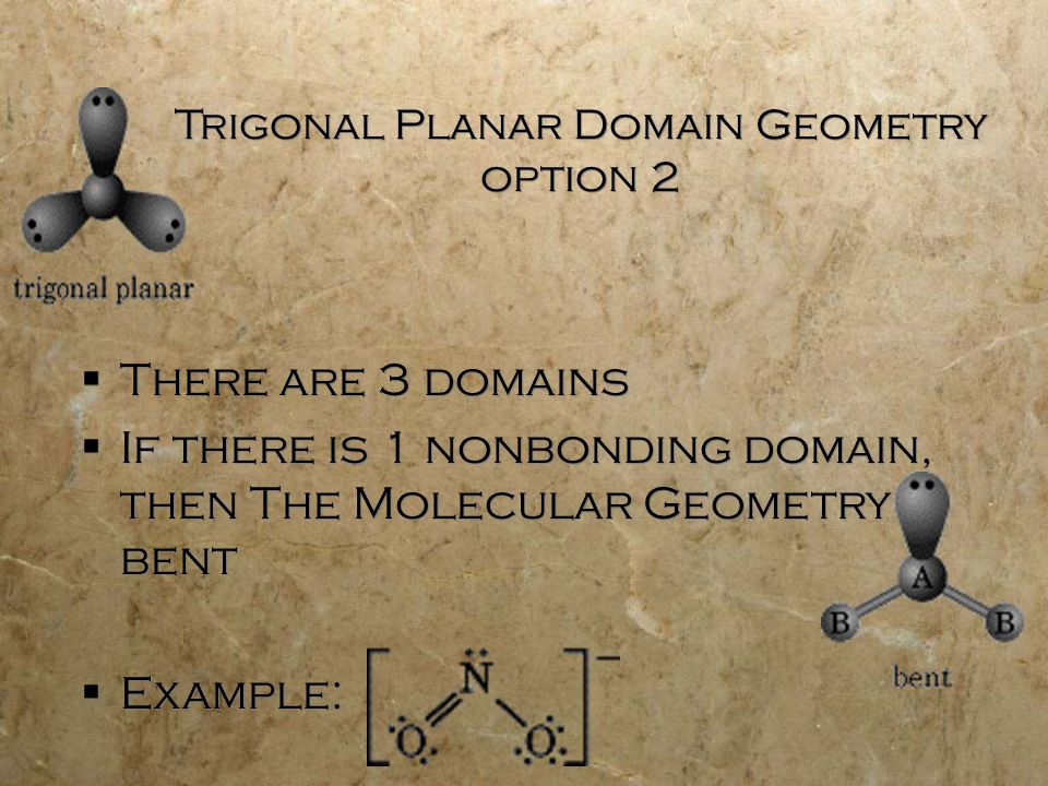 Trigonal Planar Domain Geometry option 2  There are 3 domains  If there is 1 nonbonding domain, then The Molecular Geometry is bent  Example:  There are 3 domains  If there is 1 nonbonding domain, then The Molecular Geometry is bent  Example:
