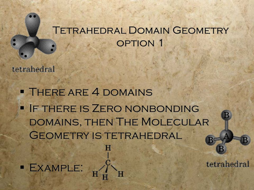 Tetrahedral Domain Geometry option 1  There are 4 domains  If there is Zero nonbonding domains, then The Molecular Geometry is tetrahedral  Example:  There are 4 domains  If there is Zero nonbonding domains, then The Molecular Geometry is tetrahedral  Example: