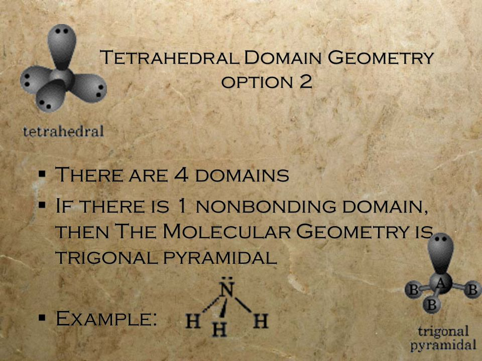 Tetrahedral Domain Geometry option 2  There are 4 domains  If there is 1 nonbonding domain, then The Molecular Geometry is trigonal pyramidal  Example:  There are 4 domains  If there is 1 nonbonding domain, then The Molecular Geometry is trigonal pyramidal  Example: