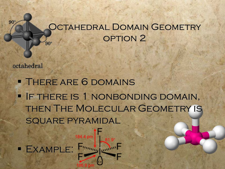 Octahedral Domain Geometry option 2  There are 6 domains  If there is 1 nonbonding domain, then The Molecular Geometry is square pyramidal  Example