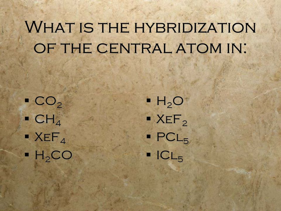 What is the hybridization of the central atom in:  CO 2  CH 4  XeF 4  H 2 CO  CO 2  CH 4  XeF 4  H 2 CO  H 2 O  XeF 2  PCl 5  ICl 5
