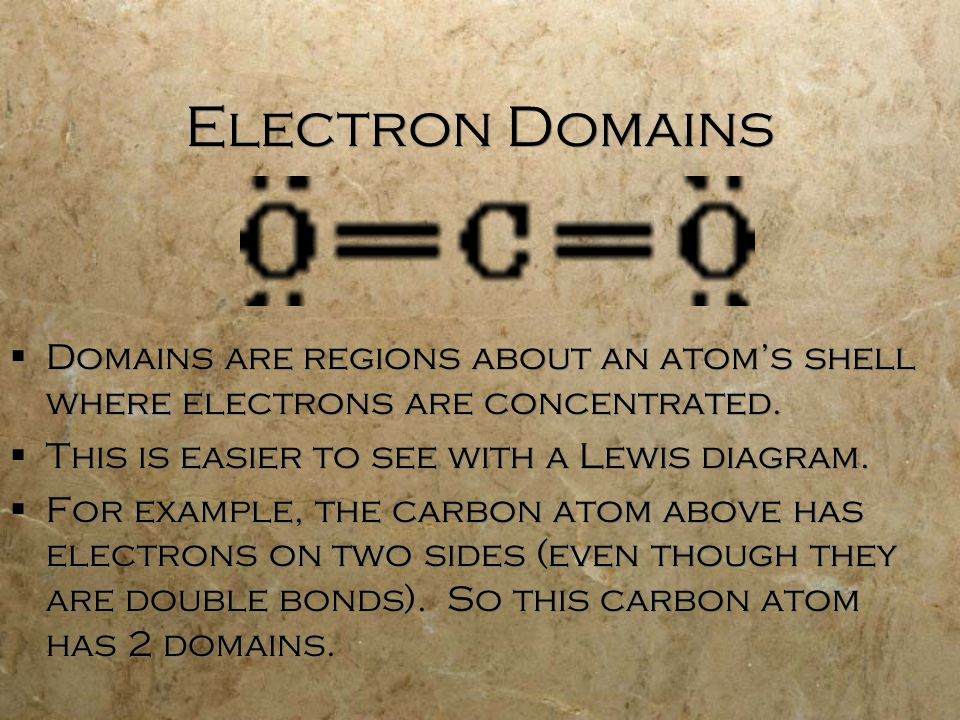 Electron Domains  Domains are regions about an atom's shell where electrons are concentrated.