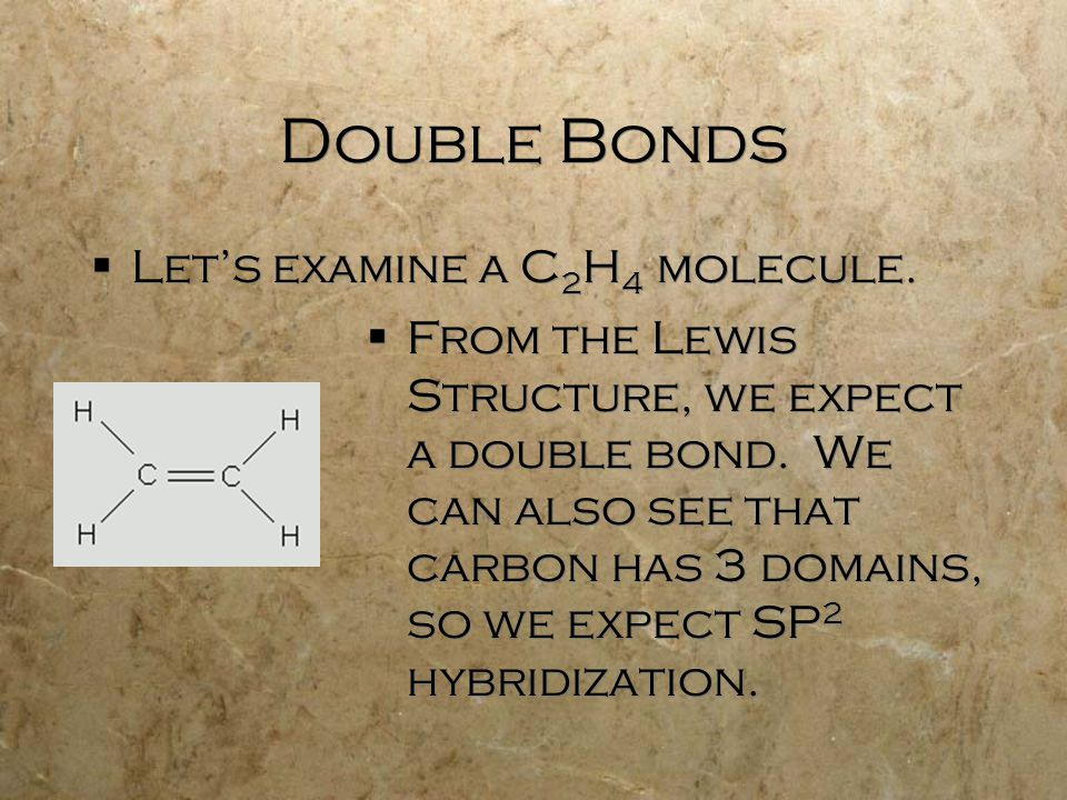 Double Bonds  Let's examine a C 2 H 4 molecule.  From the Lewis Structure, we expect a double bond. We can also see that carbon has 3 domains, so we