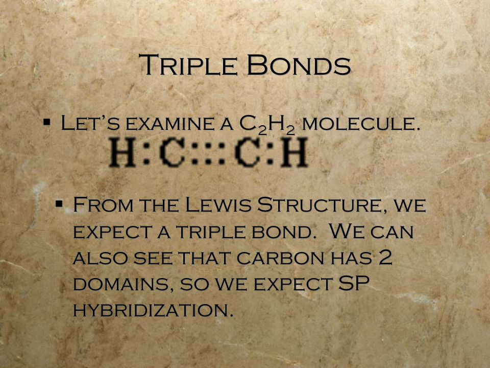 Triple Bonds  Let's examine a C 2 H 2 molecule.  From the Lewis Structure, we expect a triple bond. We can also see that carbon has 2 domains, so we